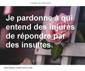 Je Pardonne à Qui Entend Des Injures De Répondre Par Des